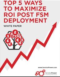Top 5 Ways to Maximize ROI Post FSM Deployment